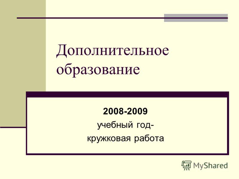Дополнительное образование 2008-2009 учебный год- кружковая работа