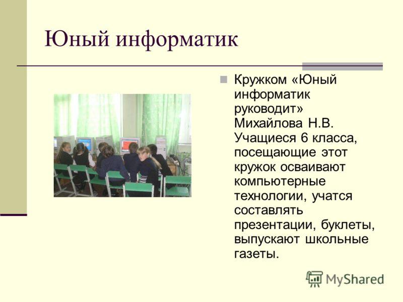Юный информатик Кружком «Юный информатик руководит» Михайлова Н.В. Учащиеся 6 класса, посещающие этот кружок осваивают компьютерные технологии, учатся составлять презентации, буклеты, выпускают школьные газеты.