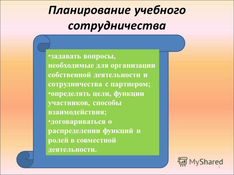 5 Планирование учебного сотрудничества задавать вопросы, необходимые для организации собственной деятельности и сотрудничества с партнером; определять цели, функции участников, способы взаимодействия; договариваться о распределении функций и ролей в