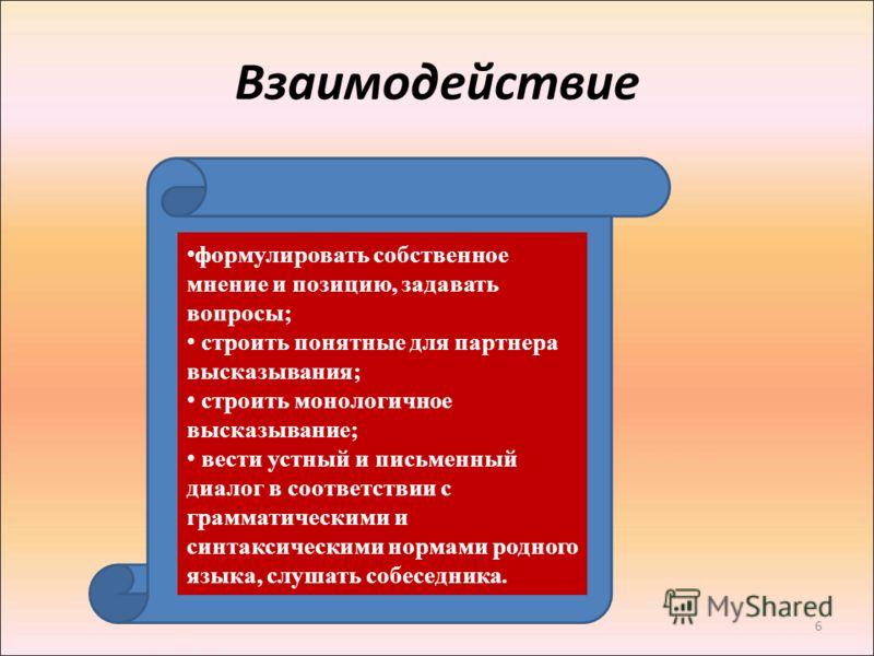 6 Взаимодействие формулировать собственное мнение и позицию, задавать вопросы; строить понятные для партнера высказывания; строить монологичное высказывание; вести устный и письменный диалог в соответствии с грамматическими и синтаксическими нормами