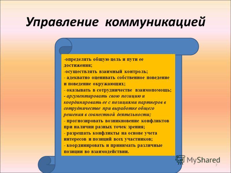 7 Управление коммуникацией -определять общую цель и пути ее достижения; -осуществлять взаимный контроль; - адекватно оценивать собственное поведение и поведение окружающих; - оказывать в сотрудничестве взаимопомощь; - аргументировать свою позицию и к