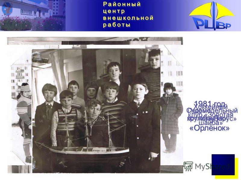 1981 год Клуб «Орлёнок» Первые воспитанники Хоккейный клуб «Золотая шайба» Судомодельный кружок «Парус»