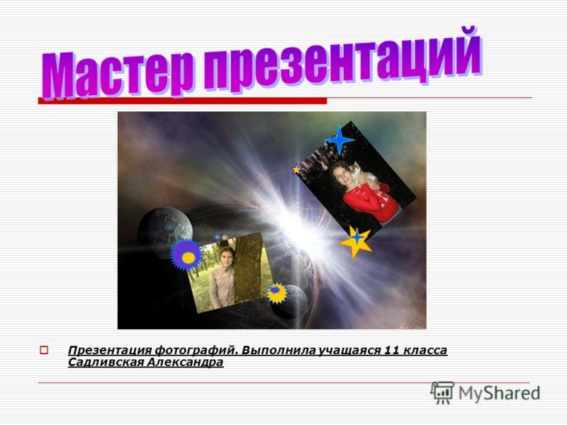 Презентация фотографий. Выполнила учащаяся 11 класса Садливская Александра