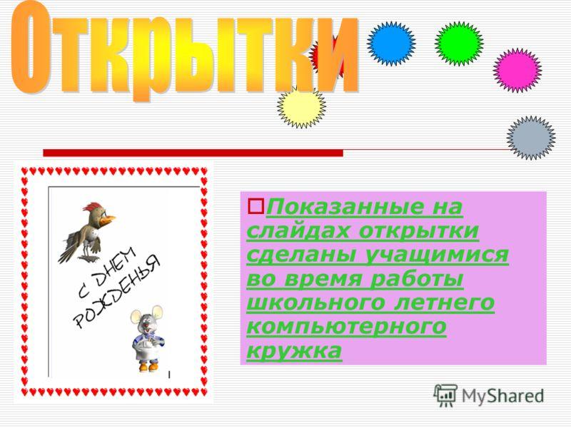 Показанные на слайдах открытки сделаны учащимися во время работы школьного летнего компьютерного кружка
