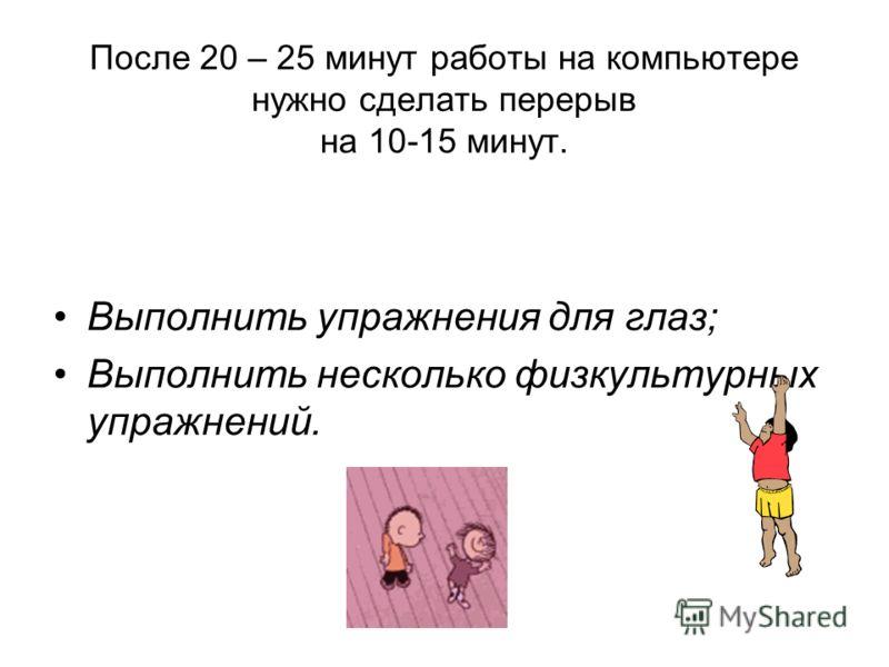 После 20 – 25 минут работы на компьютере нужно сделать перерыв на 10-15 минут. Выполнить упражнения для глаз; Выполнить несколько физкультурных упражнений.