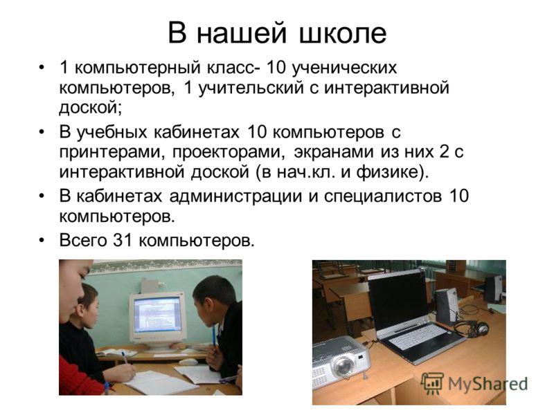 В нашей школе 1 компьютерный класс- 10 ученических компьютеров, 1 учительский с интерактивной доской; В учебных кабинетах 10 компьютеров с принтерами, проекторами, экранами из них 2 с интерактивной доской (в нач.кл. и физике). В кабинетах администрац