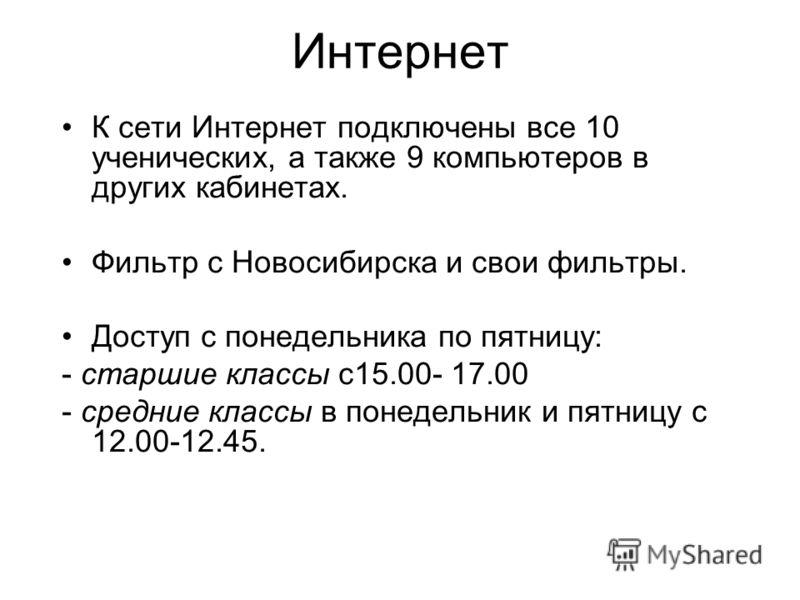 Интернет К сети Интернет подключены все 10 ученических, а также 9 компьютеров в других кабинетах. Фильтр с Новосибирска и свои фильтры. Доступ с понедельника по пятницу: - старшие классы с15.00- 17.00 - средние классы в понедельник и пятницу с 12.00-