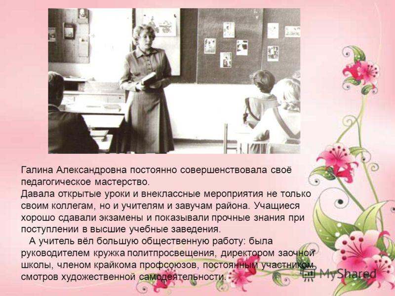 Галина Александровна постоянно совершенствовала своё педагогическое мастерство. Давала открытые уроки и внеклассные мероприятия не только своим коллегам, но и учителям и завучам района. Учащиеся хорошо сдавали экзамены и показывали прочные знания при