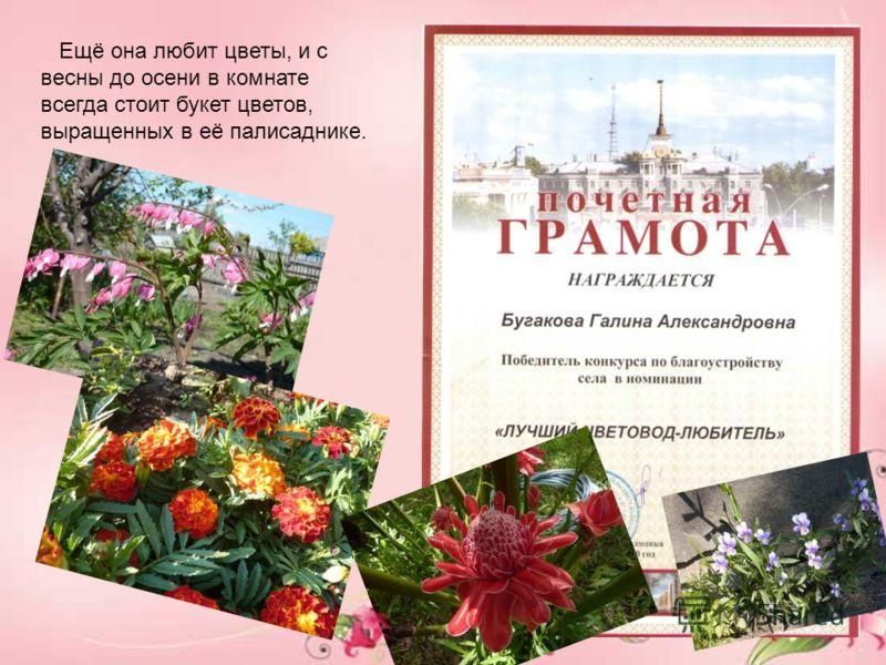 Ещё она любит цветы, и с весны до осени в комнате всегда стоит букет цветов, выращенных в её палисаднике.