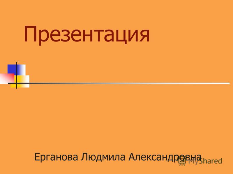 Презентация Ерганова Людмила Александровна