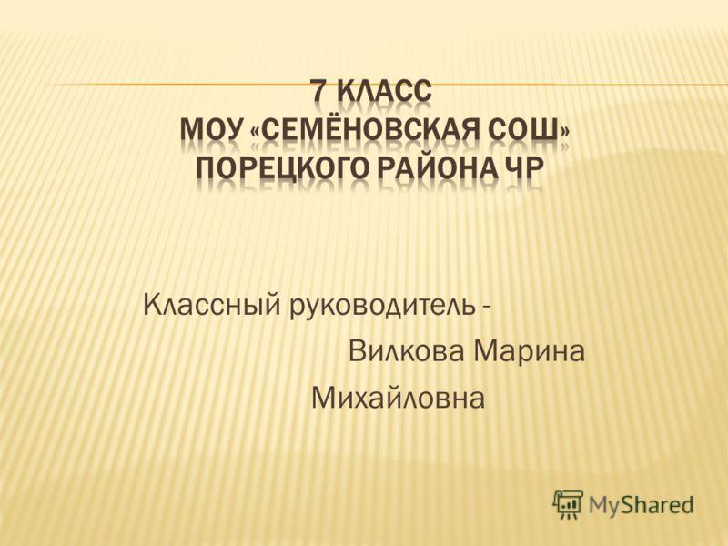 Классный руководитель - Вилкова Марина Михайловна