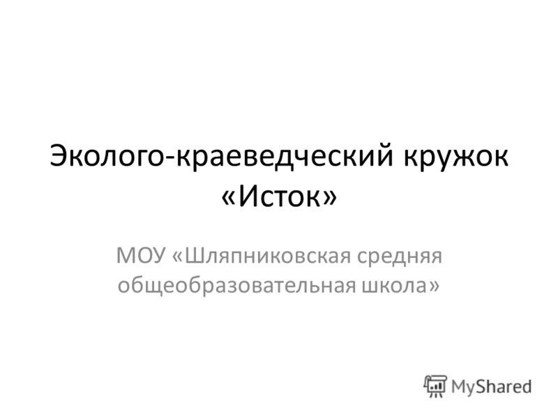 Эколого-краеведческий кружок «Исток» МОУ «Шляпниковская средняя общеобразовательная школа»