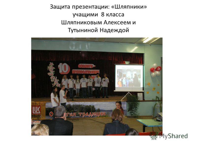 Защита презентации: «Шляпники» учащими 8 класса Шляпниковым Алексеем и Тутыниной Надеждой