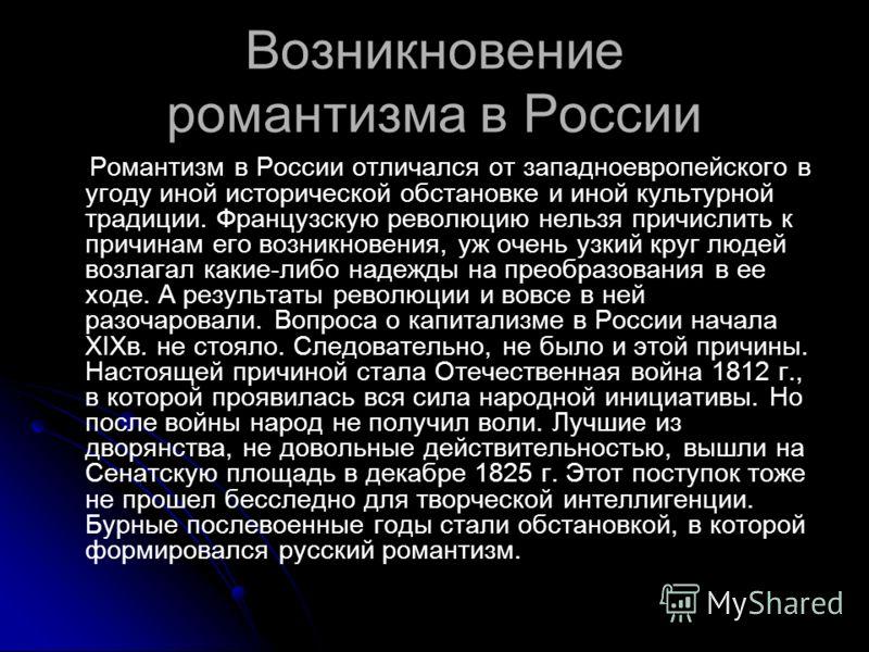 Возникновение романтизма в России Романтизм в России отличался от западноевропейского в угоду иной исторической обстановке и иной культурной традиции. Французскую революцию нельзя причислить к причинам его возникновения, уж очень узкий круг людей воз