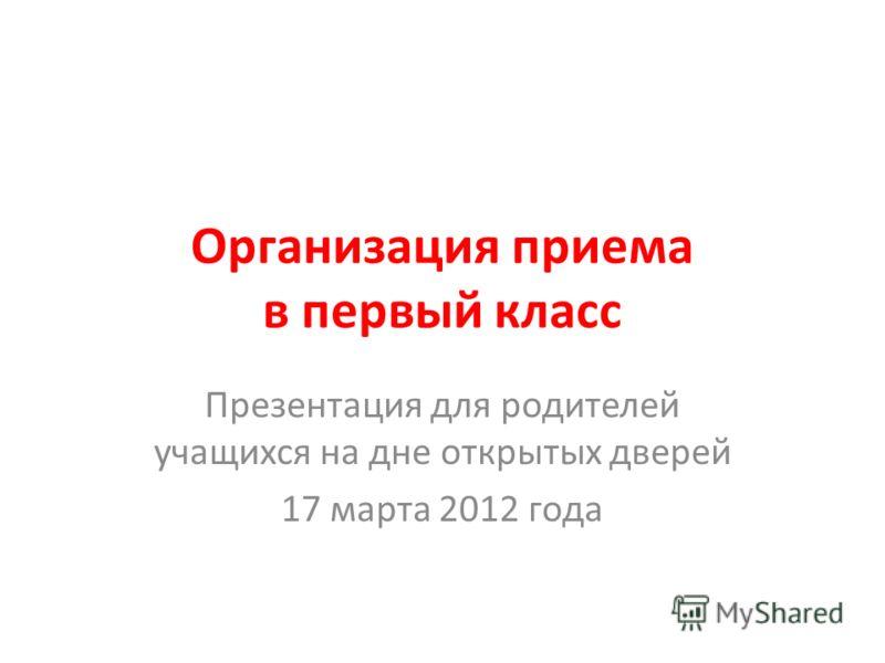 Организация приема в первый класс Презентация для родителей учащихся на дне открытых дверей 17 марта 2012 года