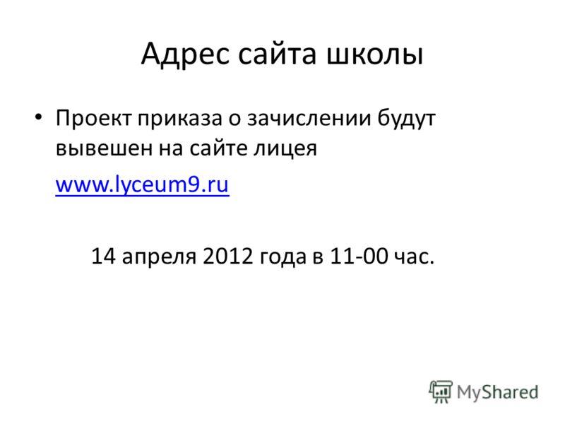 Адрес сайта школы Проект приказа о зачислении будут вывешен на сайте лицея www.lyceum9.ru 14 апреля 2012 года в 11-00 час.