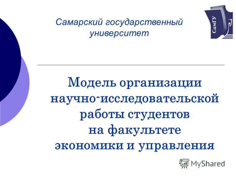 Модель организации научно-исследовательской работы студентов на факультете экономики и управления Самарский государственный университет