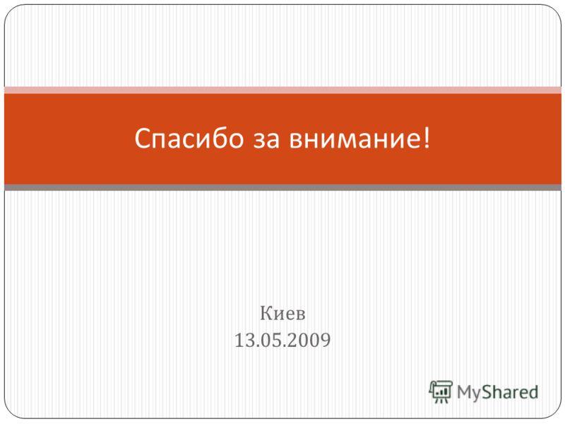Киев 13.05.2009 Спасибо за внимание !