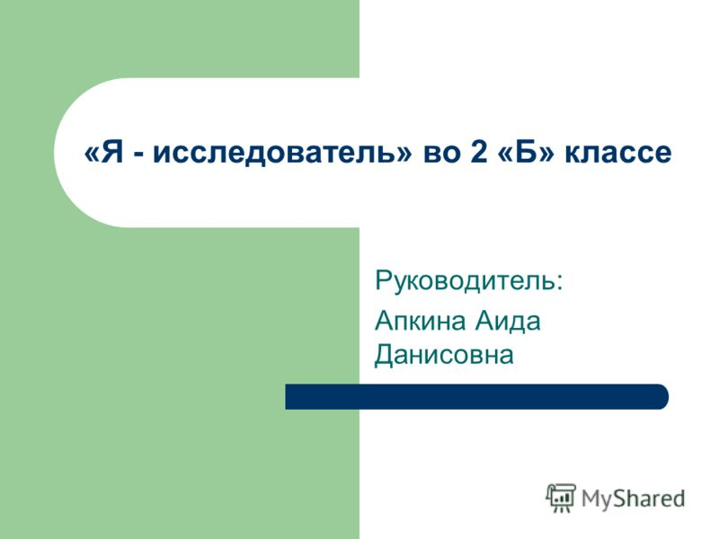 «Я - исследователь» во 2 «Б» классе Руководитель: Апкина Аида Данисовна