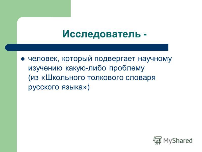 Исследователь - человек, который подвергает научному изучению какую-либо проблему (из «Школьного толкового словаря русского языка»)