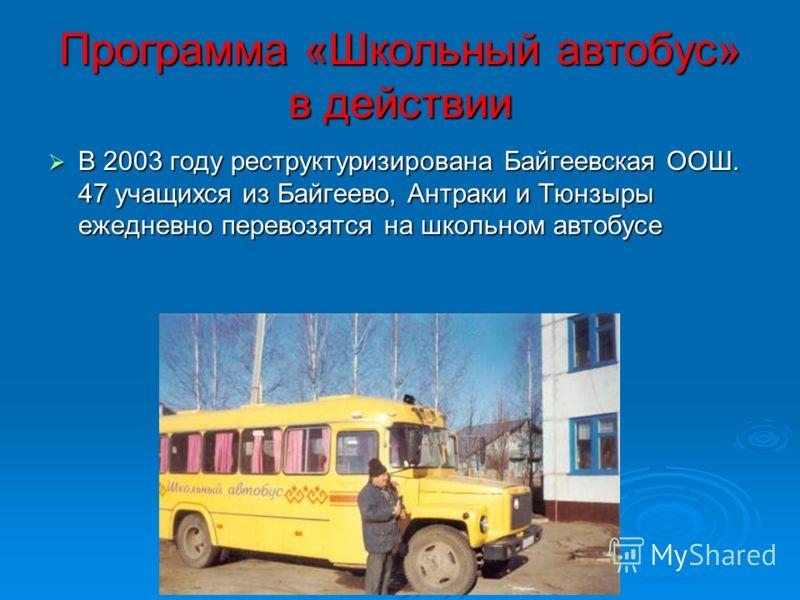 Программа «Школьный автобус» в действии В 2003 году реструктуризирована Байгеевская ООШ. 47 учащихся из Байгеево, Антраки и Тюнзыры ежедневно перевозятся на школьном автобусе