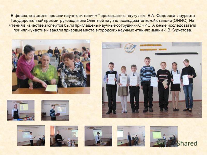В феврале в школе прошли научные чтения «Первые шаги в науку» им. Е.А. Федорова, лауреата Государственной премии, руководителя Опытной научно-исследовательской станции (ОНИС). На чтения в качестве экспертов были приглашены научные сотрудники ОНИС. А