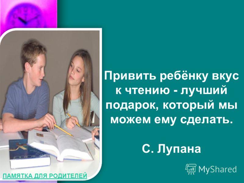 Привить ребёнку вкус к чтению - лучший подарок, который мы можем ему сделать. С. Лупана ПАМЯТКА ДЛЯ РОДИТЕЛЕЙ