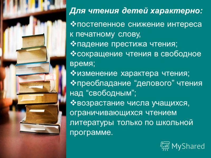 Для чтения детей характерно: постепенное снижение интереса к печатному слову, падение престижа чтения; сокращение чтения в свободное время; изменение характера чтения; преобладание делового чтения над свободным; возрастание числа учащихся, ограничива