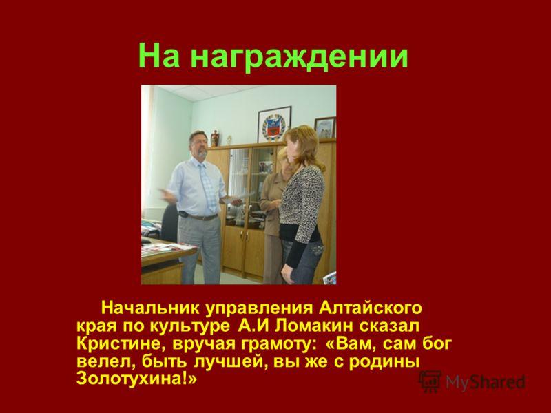 На награждении Начальник управления Алтайского края по культуре А.И Ломакин сказал Кристине, вручая грамоту: «Вам, сам бог велел, быть лучшей, вы же с родины Золотухина!»