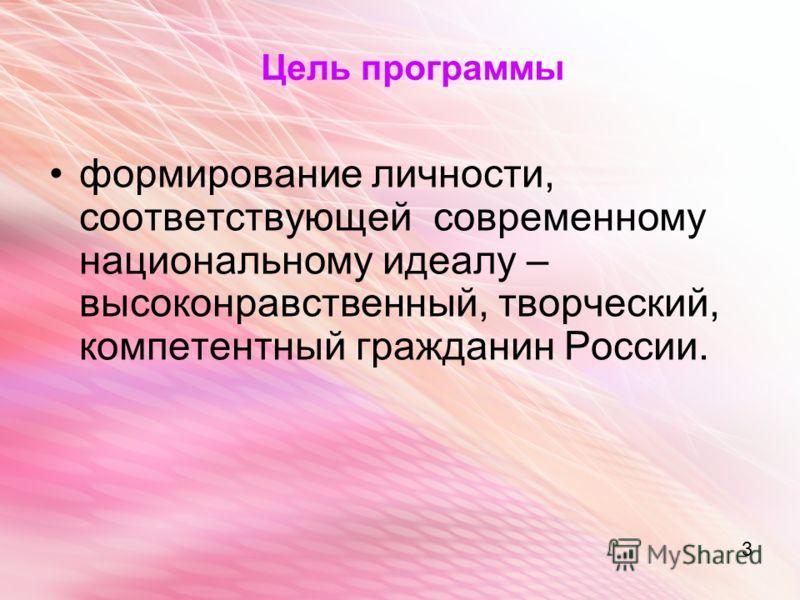 3 Цель программы формирование личности, соответствующей современному национальному идеалу – высоконравственный, творческий, компетентный гражданин России. 3