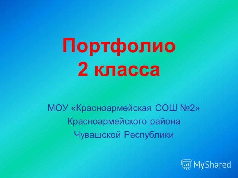 Портфолио 2 класса МОУ «Красноармейская СОШ 2» Красноармейского района Чувашской Республики