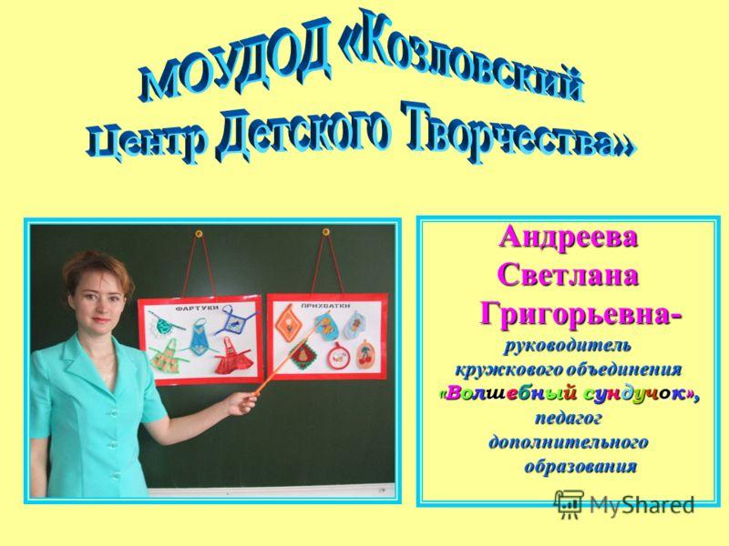АндрееваСветлана Григорьевна- Григорьевна-руководитель кружкового объединения «Волшебный сундучок», педагогдополнительного образования образования