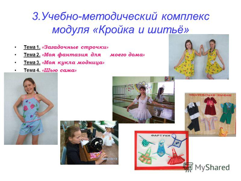 3.Учебно-методический комплекс модуля «Кройка и шитьё» Тема 1. «Загадочные строчки» Тема 2. «Моя фантазия для моего дома» Тема 3. «Моя кукла модница» Тема 4. «Шью сама»