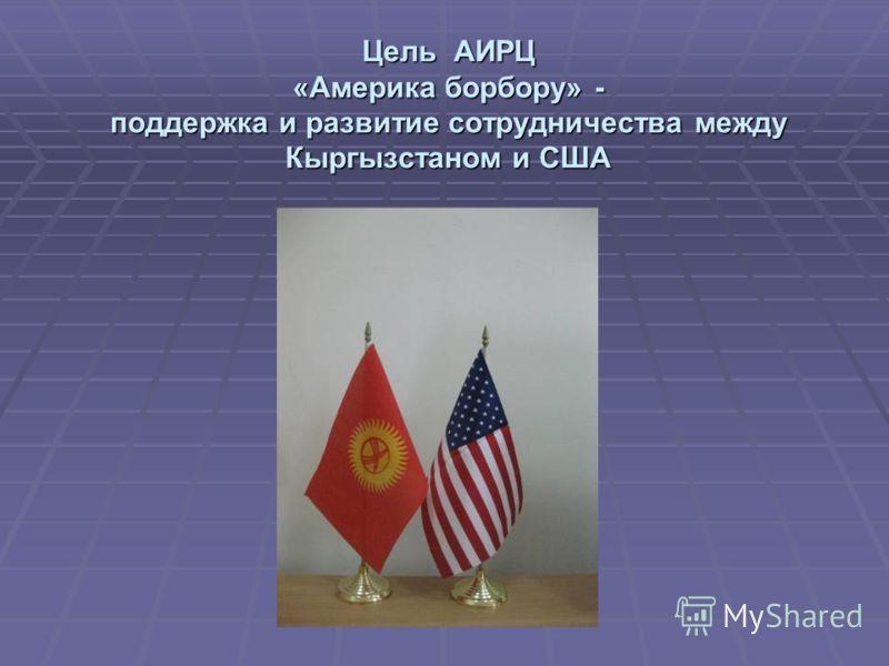 Цель АИРЦ «Америка борбору» - поддержка и развитие сотрудничества между Кыргызстаном и США