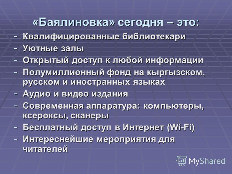 «Баялиновка» сегодня – это: - Квалифицированные библиотекари - Уютные залы - Открытый доступ к любой информации - Полумиллионный фонд на кыргызском, русском и иностранных языках - Аудио и видео издания - Современная аппаратура: компьютеры, ксероксы,