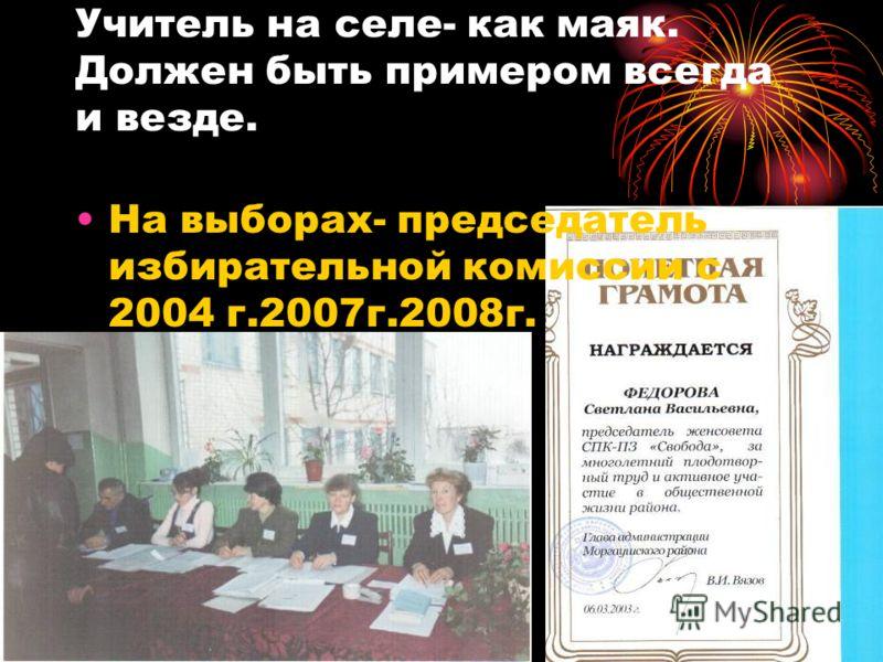 Учитель на селе- как маяк. Должен быть примером всегда и везде. На выборах- председатель избирательной комиссии с 2004 г.2007г.2008г.