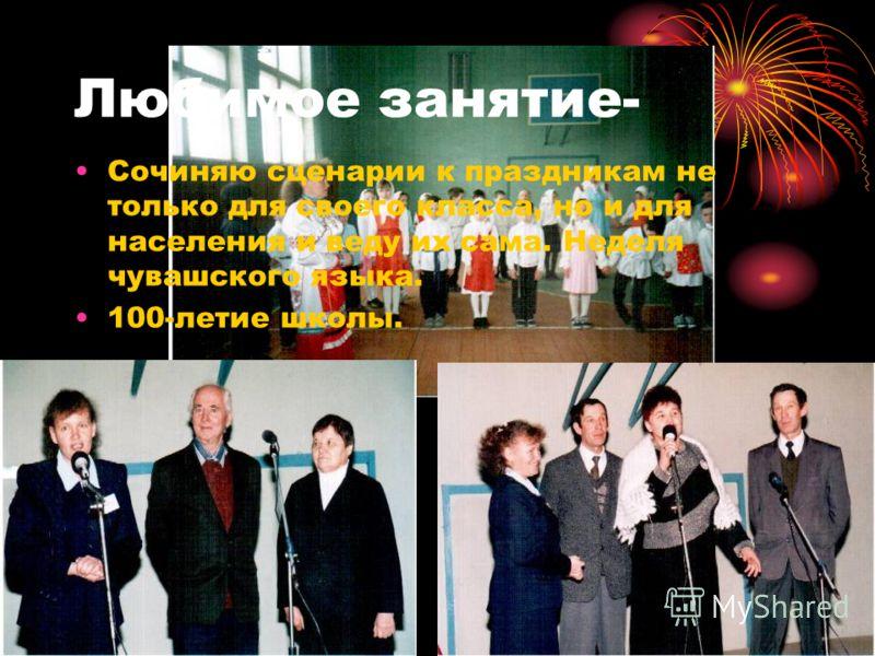 Любимое занятие- Сочиняю сценарии к праздникам не только для своего класса, но и для населения и веду их сама. Неделя чувашского языка. 100-летие школы.