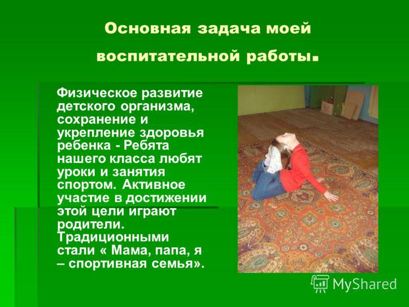 Основная задача моей воспитательной работы. Физическое развитие детского организма, сохранение и укрепление здоровья ребенка - Ребята нашего класса любят уроки и занятия спортом. Активное участие в достижении этой цели играют родители. Традиционными