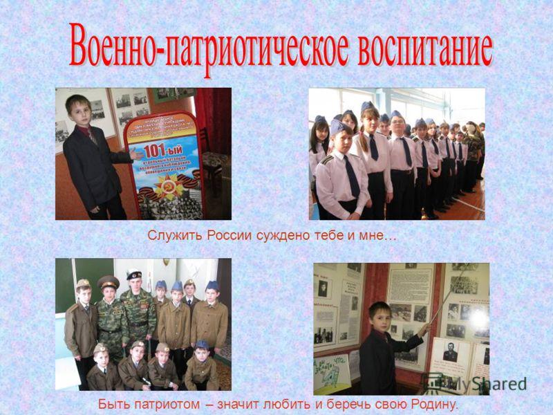 Служить России суждено тебе и мне… Быть патриотом – значит любить и беречь свою Родину.
