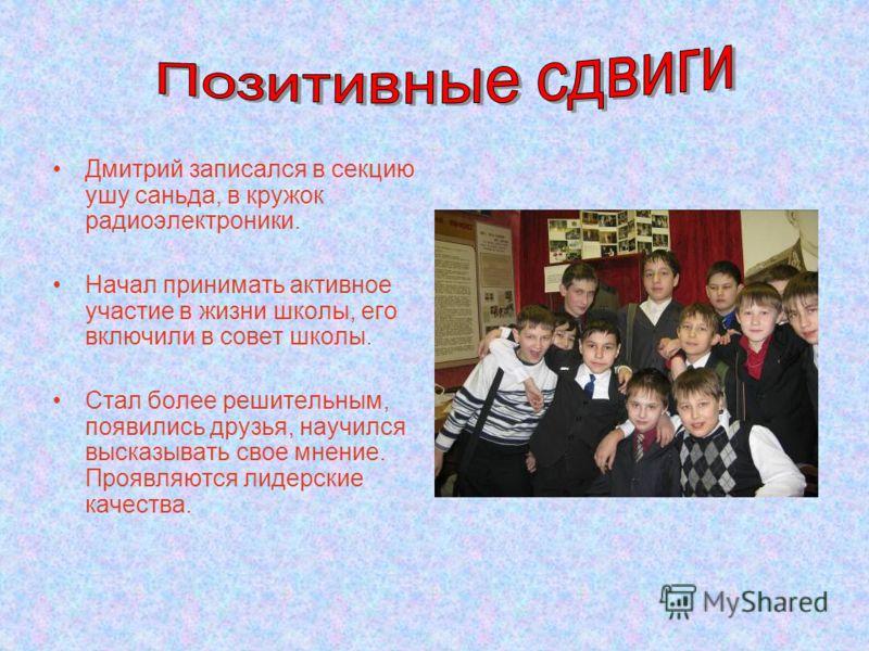 Дмитрий записался в секцию ушу саньда, в кружок радиоэлектроники. Начал принимать активное участие в жизни школы, его включили в совет школы. Стал более решительным, появились друзья, научился высказывать свое мнение. Проявляются лидерские качества.