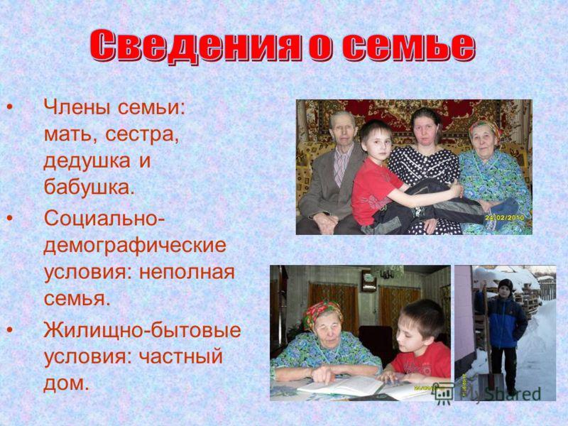 Члены семьи: мать, сестра, дедушка и бабушка. Социально- демографические условия: неполная семья. Жилищно-бытовые условия: частный дом.