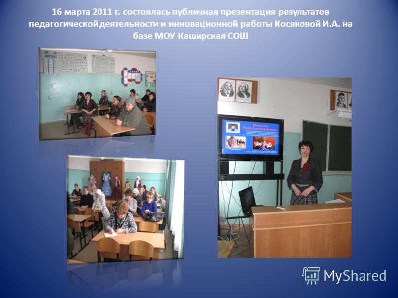 16 марта 2011 г. состоялась публичная презентация результатов педагогической деятельности и инновационной работы Косяковой И.А. на базе МОУ Каширская СОШ