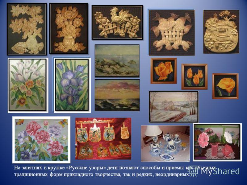 На занятиях в кружке « Русские узоры » дети познают способы и приемы как обычных традиционных форм прикладного творчества, так и редких, неординарных.