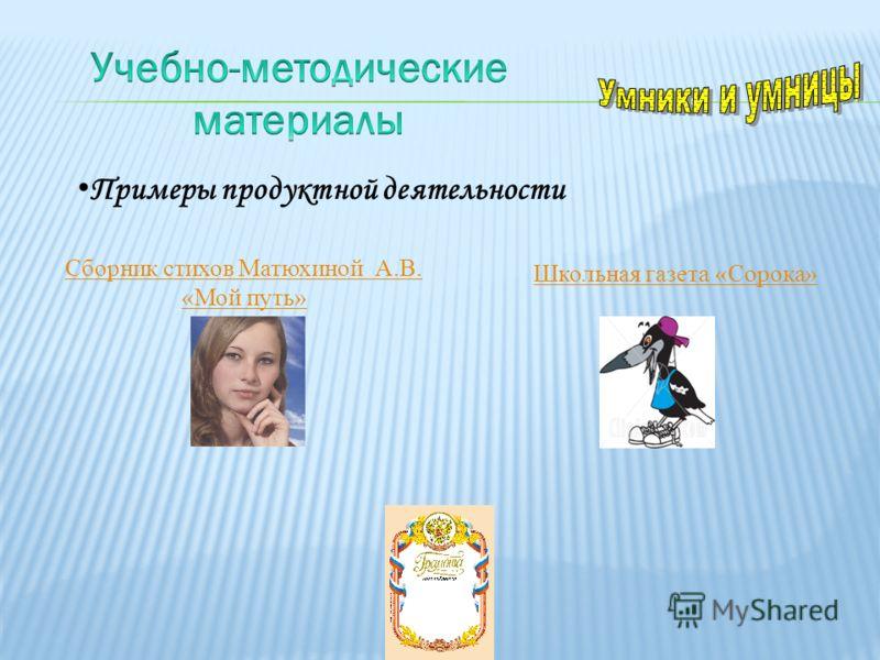 Школьная газета «Сорока» Сборник стихов Матюхиной А.В. «Мой путь» Примеры продуктной деятельности
