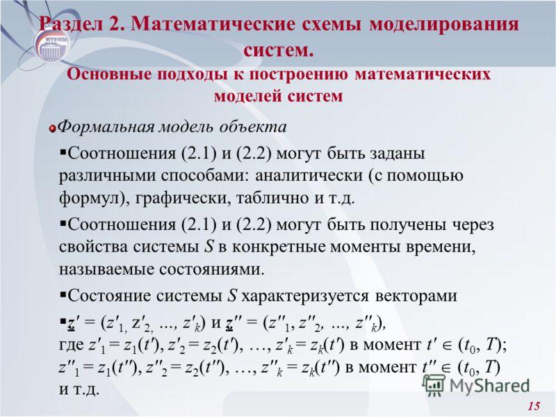 15 Формальная модель объекта Соотношения (2.1) и (2.2) могут быть заданы различными способами: аналитически (с помощью формул), графически, таблично и т.д. Соотношения (2.1) и (2.2) могут быть получены через свойства системы S в конкретные моменты вр