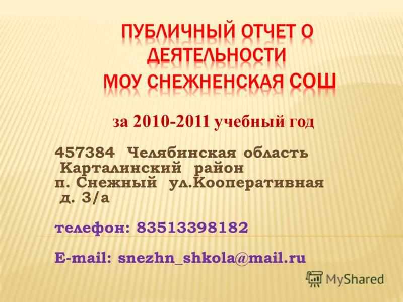за 2010-2011 учебный год 457384 Челябинская область Карталинский район п. Снежный ул.Кооперативная д. 3/а телефон: 83513398182 E-mail: snezhn_shkola@mail.ru