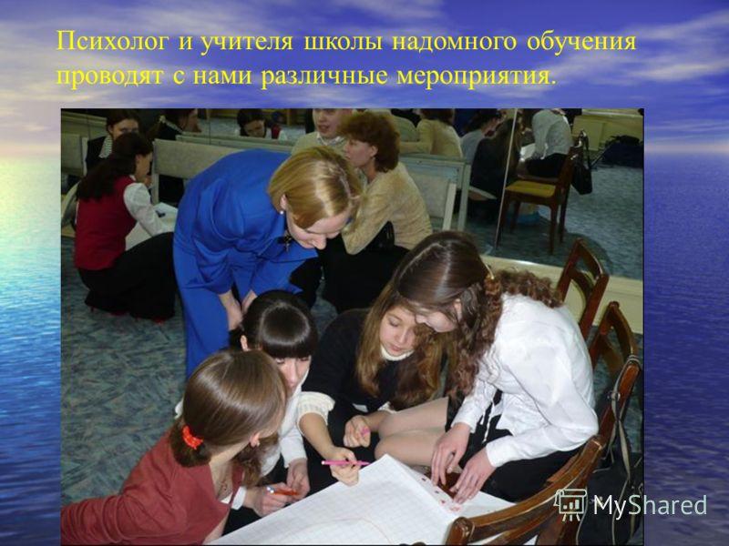 Психолог и учителя школы надомного обучения проводят с нами различные мероприятия.