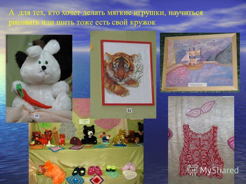 А для тех, кто хочет делать мягкие игрушки, научиться рисовать или шить тоже есть свой кружок