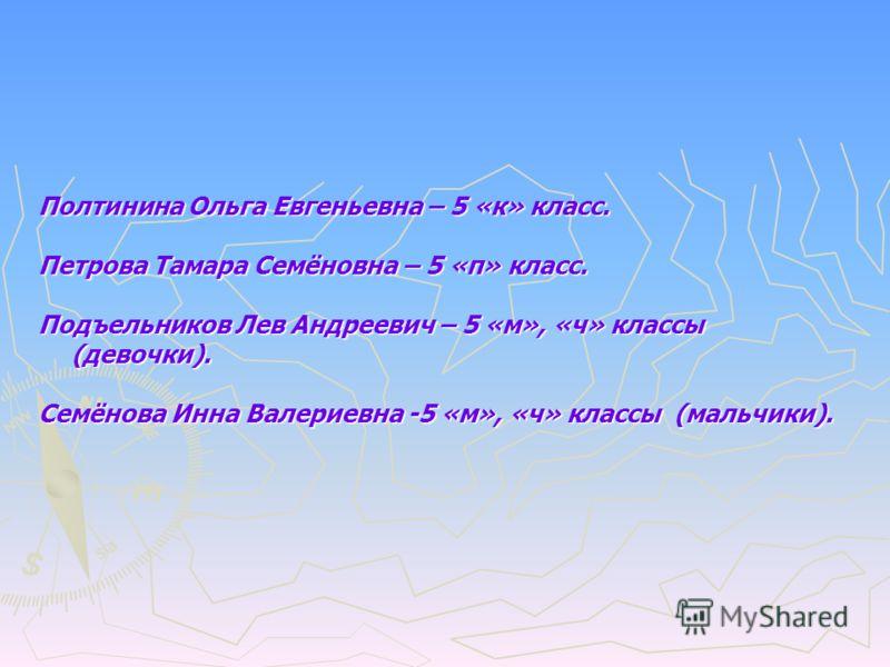 Полтинина Ольга Евгеньевна – 5 «к» класс. Петрова Тамара Семёновна – 5 «п» класс. Подъельников Лев Андреевич – 5 «м», «ч» классы (девочки). Семёнова Инна Валериевна -5 «м», «ч» классы (мальчики).