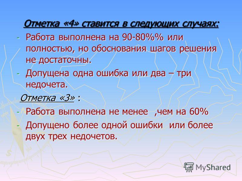 Отметка «4» ставится в следующих случаях: - Работа выполнена на 90-80% или полностью, но обоснования шагов решения не достаточны. - Допущена одна ошибка или два – три недочета. Отметка «3» : Отметка «3» : - Работа выполнена не менее,чем на 60% - Допу